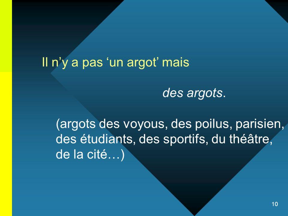 10 Il ny a pas un argot mais des argots. (argots des voyous, des poilus, parisien, des étudiants, des sportifs, du théâtre, de la cité…)