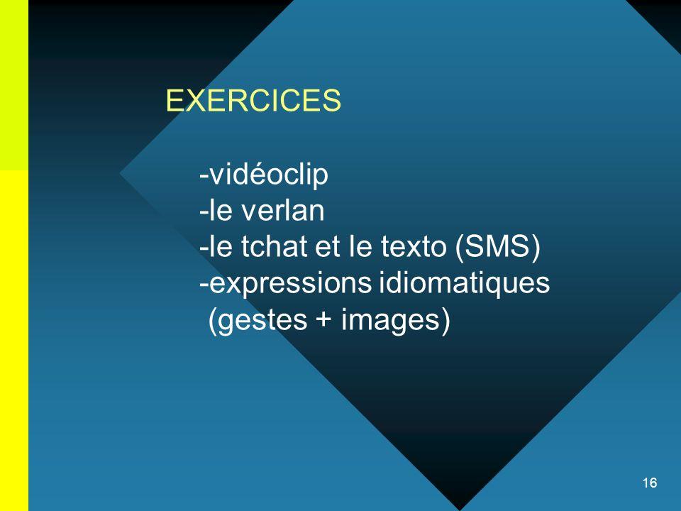 16 EXERCICES -vidéoclip -le verlan -le tchat et le texto (SMS) -expressions idiomatiques (gestes + images)