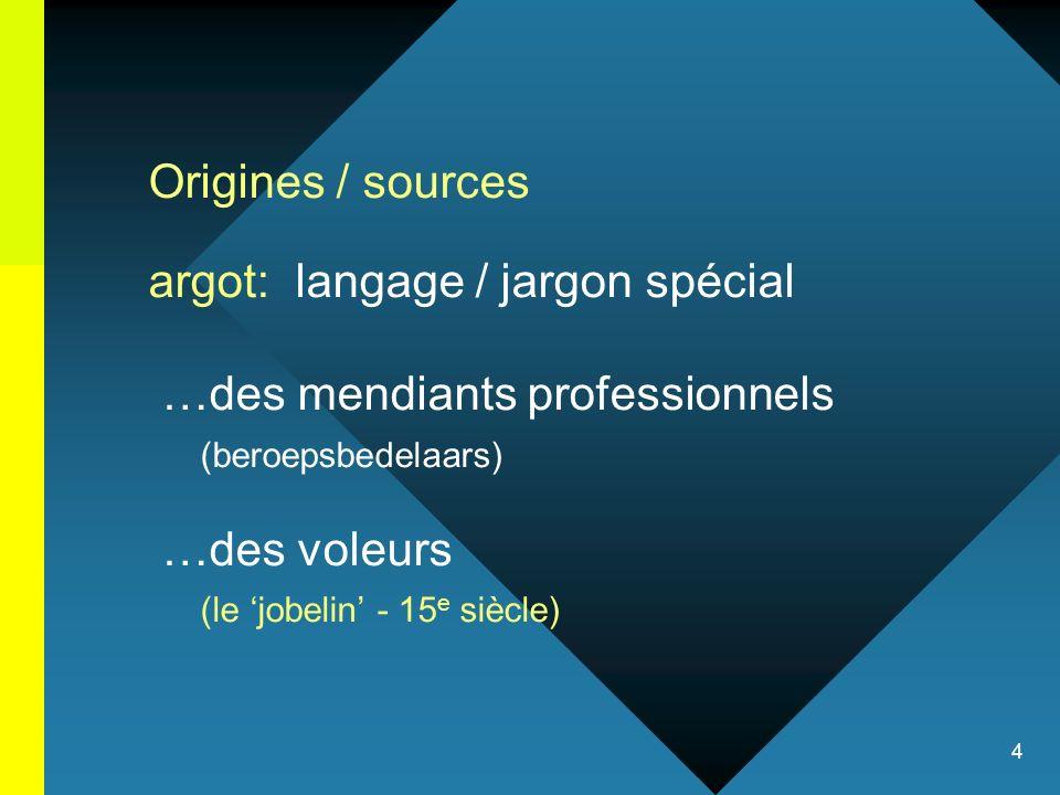 4 Origines / sources argot: langage / jargon spécial …des mendiants professionnels (beroepsbedelaars) …des voleurs (le jobelin - 15 e siècle)