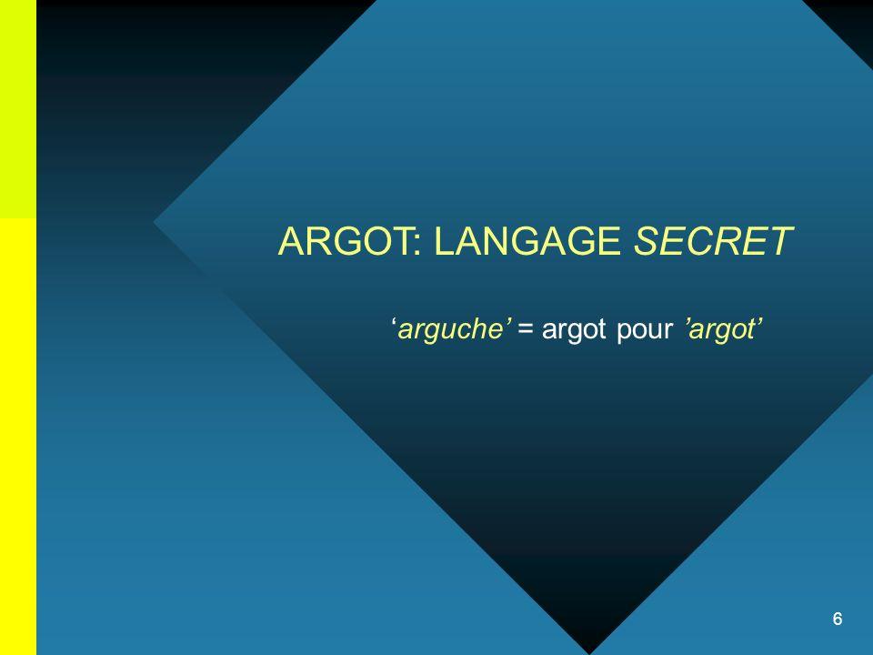 6 ARGOT: LANGAGE SECRET arguche = argot pour argot