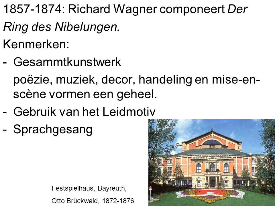 1857-1874: Richard Wagner componeert Der Ring des Nibelungen. Kenmerken: -Gesammtkunstwerk poëzie, muziek, decor, handeling en mise-en- scène vormen e