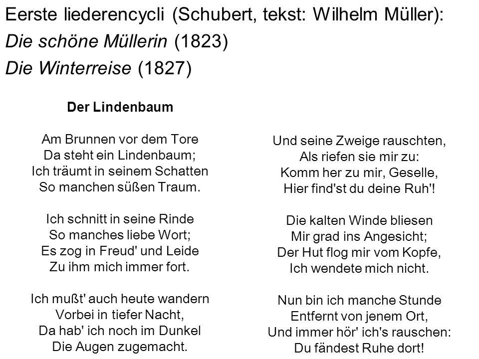 Eerste liederencycli (Schubert, tekst: Wilhelm Müller): Die schöne Müllerin (1823) Die Winterreise (1827) Und seine Zweige rauschten, Als riefen sie m