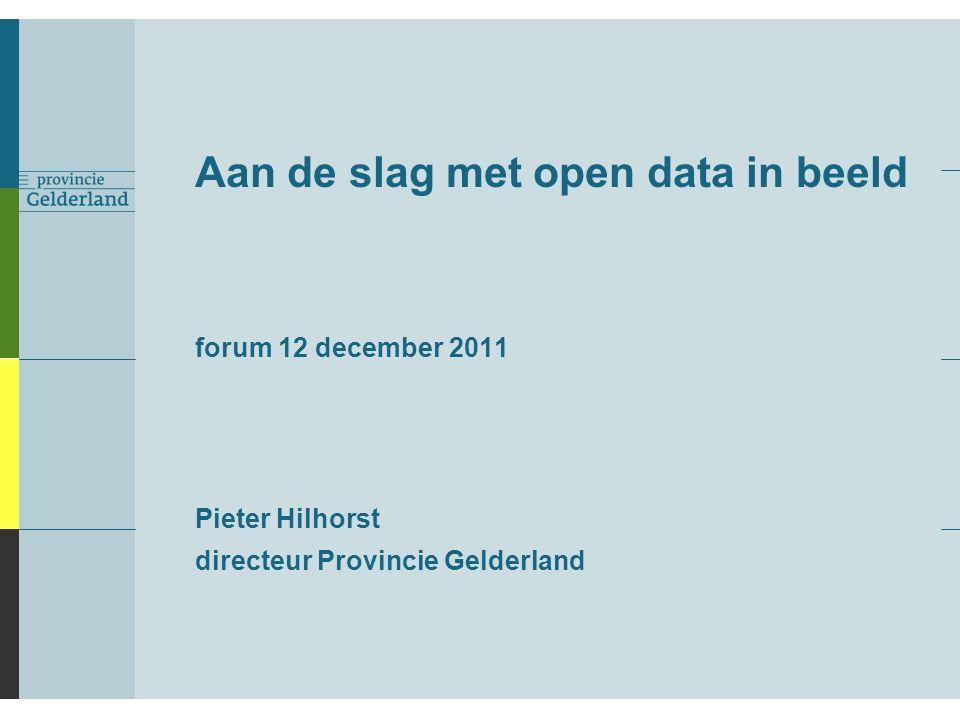 Aan de slag met open data in beeld forum 12 december 2011 Pieter Hilhorst directeur Provincie Gelderland