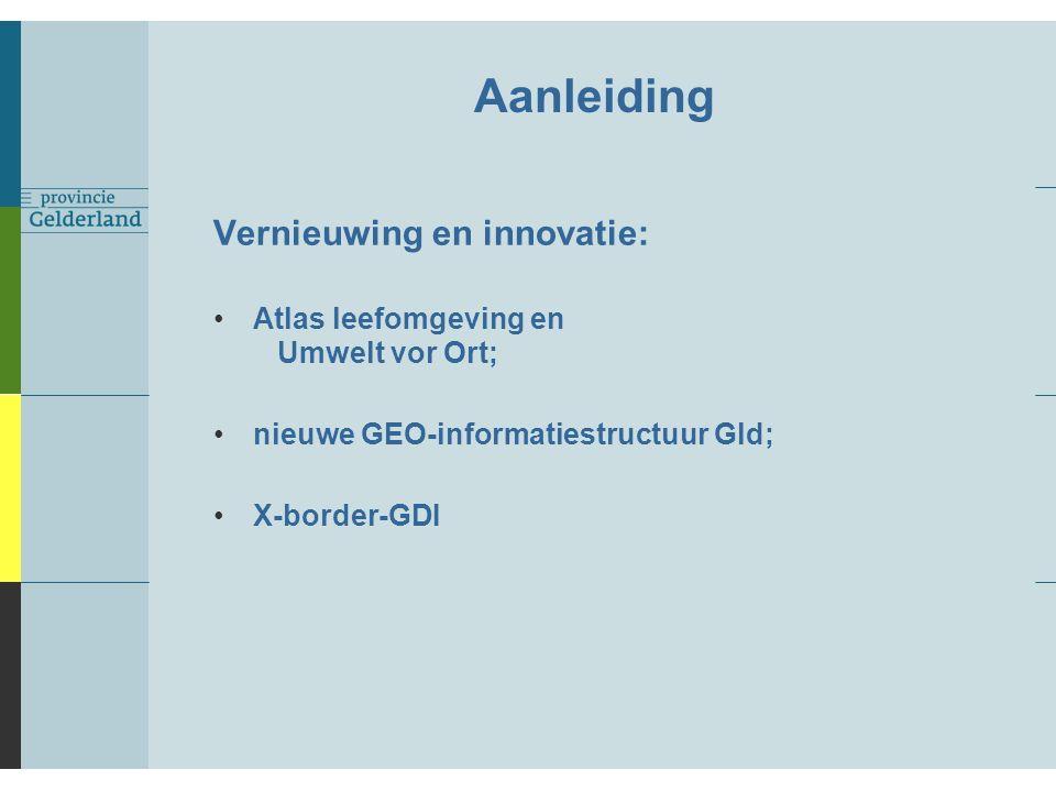 Aanleiding Vernieuwing en innovatie: Atlas leefomgeving en Umwelt vor Ort; nieuwe GEO-informatiestructuur Gld; X-border-GDI