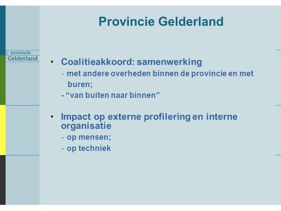 Provincie Gelderland Coalitieakkoord: samenwerking - met andere overheden binnen de provincie en met buren; - van buiten naar binnen Impact op externe profilering en interne organisatie - op mensen; - op techniek