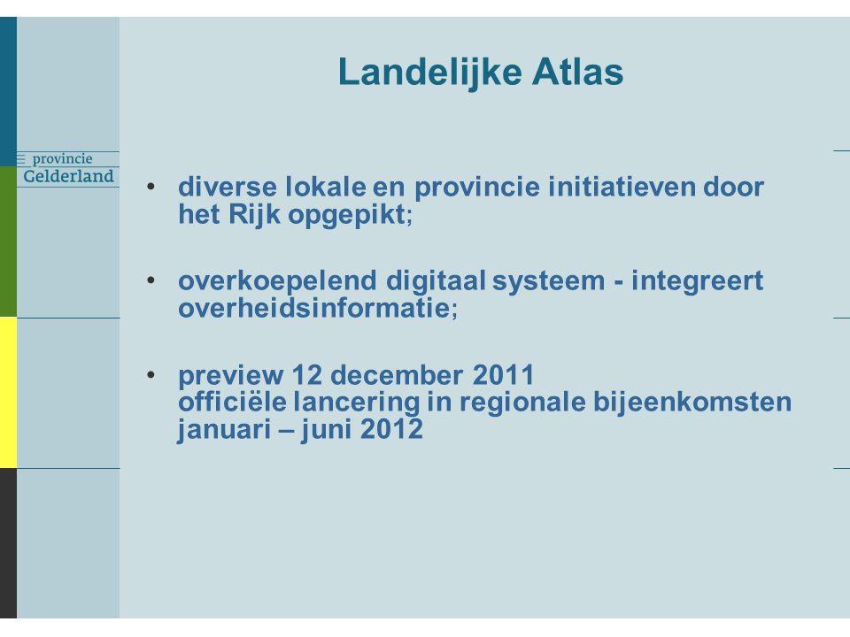 Landelijke Atlas diverse lokale en provincie initiatieven door het Rijk opgepikt ; overkoepelend digitaal systeem - integreert overheidsinformatie ; preview 12 december 2011 officiële lancering in regionale bijeenkomsten januari – juni 2012
