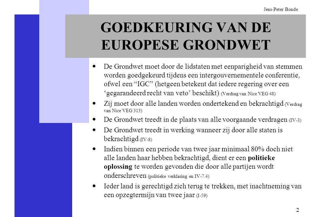 3 Jens-Peter Bonde WIJZIGING VAN DE EUROPESE GRONDWET METHODE WAARVOOR BEKRACHTIGING IS VEREIST Door een Conventie wordt een voorstel geformuleerd (IV-7.2) Het voorstel wordt behandeld tijdens een intergouvernementele conferentie (IV-7) Instemming van en bekrachtiging door alle landen is vereist (IV-8) METHODEN WAARVOOR GEEN BEKRACHTIGING IS VEREIST Landen kunnen ertoe besluiten intensiever met andere te gaan samenwerken – nauwere samenwerking (I-43) Staatshoofden en regeringsleiders kunnen er bij de meeste vraagstukken toe besluiten het unanimiteitsvereiste te wijzigen in stemmen met gekwalificeerde meerderheid – verdiepingsclausule, IV-7a (ook passerelle genoemd) Er kunnen nieuwe onderwerpen worden toegevoegd – flexibiliteitsclausule I-17, mits die binnen de doelstellingen van de Grondwet vallen