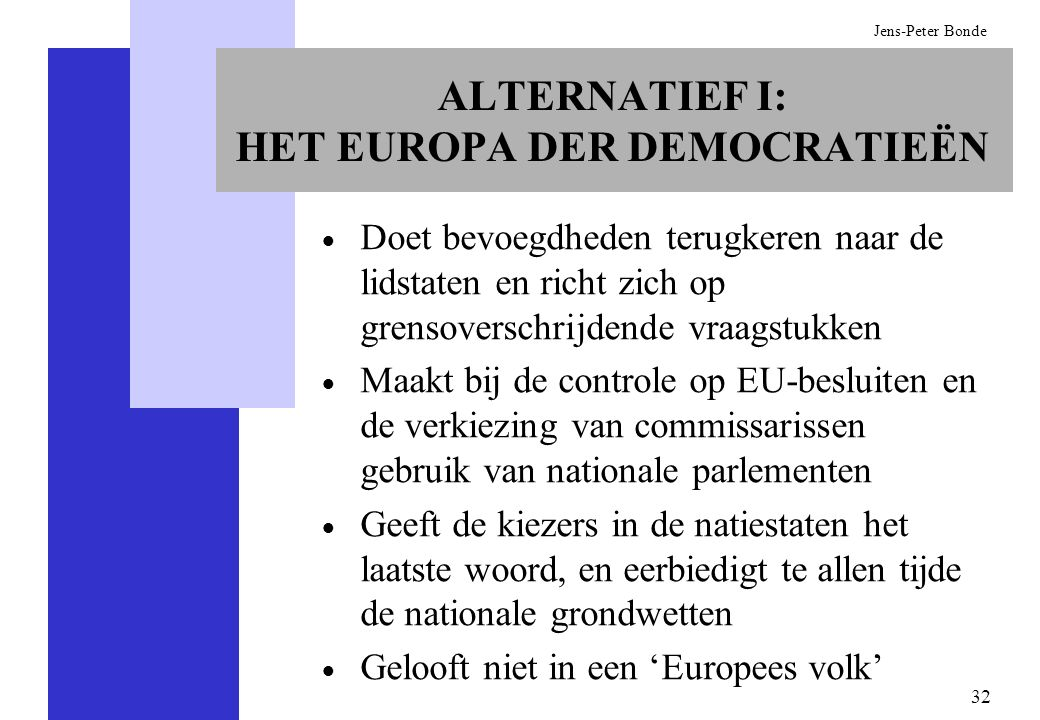 32 Jens-Peter Bonde ALTERNATIEF I: HET EUROPA DER DEMOCRATIEËN Doet bevoegdheden terugkeren naar de lidstaten en richt zich op grensoverschrijdende vr