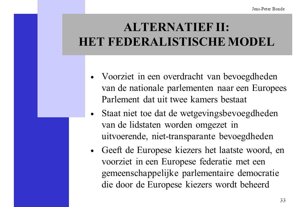 33 Jens-Peter Bonde ALTERNATIEF II: HET FEDERALISTISCHE MODEL Voorziet in een overdracht van bevoegdheden van de nationale parlementen naar een Europe