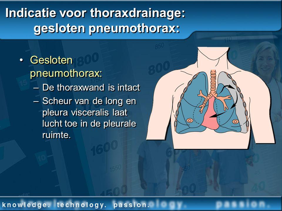 Indicatie voor thoraxdrainage: gesloten pneumothorax: Gesloten pneumothorax: –De thoraxwand is intact –Scheur van de long en pleura visceralis laat lu