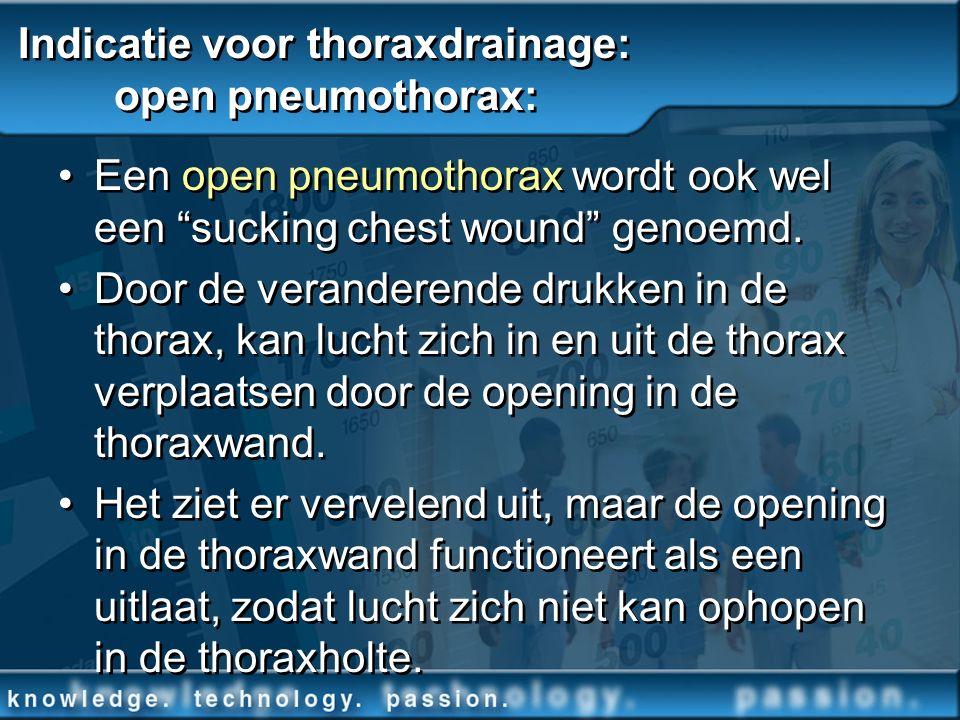 Indicatie voor thoraxdrainage: open pneumothorax: Een open pneumothorax wordt ook wel een sucking chest wound genoemd. Door de veranderende drukken in