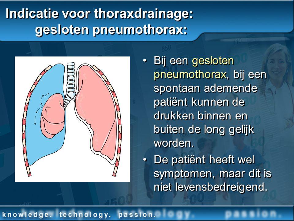 Indicatie voor thoraxdrainage: gesloten pneumothorax: Bij een gesloten pneumothorax, bij een spontaan ademende patiënt kunnen de drukken binnen en bui