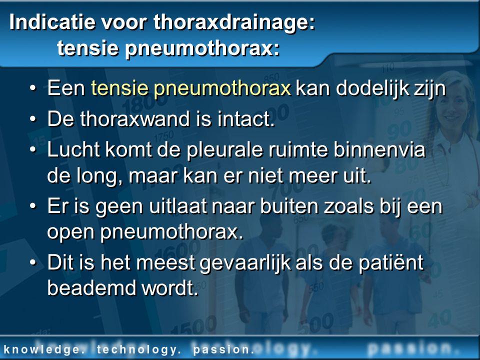 Indicatie voor thoraxdrainage: tensie pneumothorax: Een tensie pneumothorax kan dodelijk zijn De thoraxwand is intact. Lucht komt de pleurale ruimte b