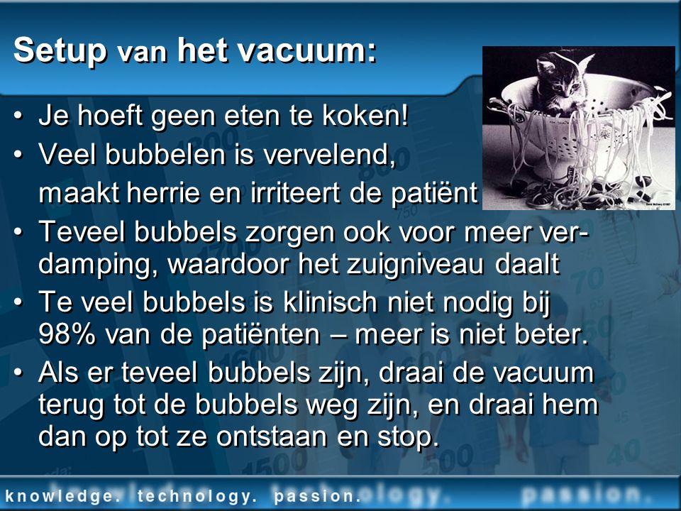 Setup van het vacuum: Je hoeft geen eten te koken! Veel bubbelen is vervelend, maakt herrie en irriteert de patiënt Teveel bubbels zorgen ook voor mee