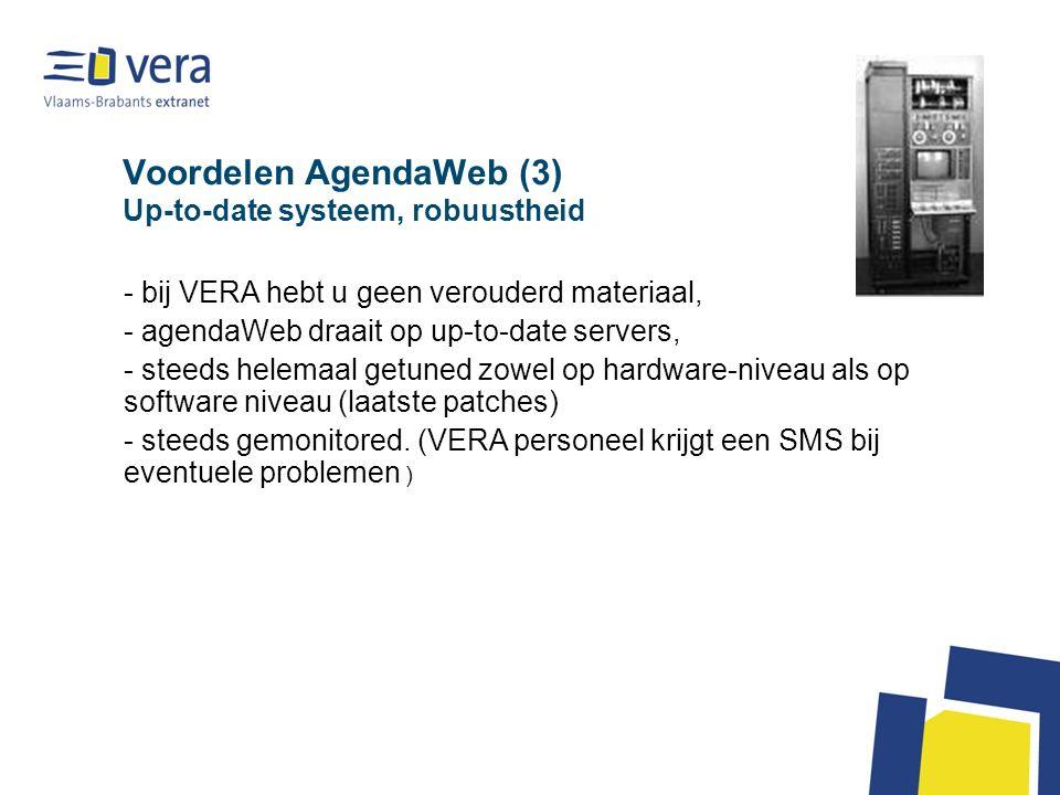 Voordelen AgendaWeb (3) Up-to-date systeem, robuustheid - bij VERA hebt u geen verouderd materiaal, - agendaWeb draait op up-to-date servers, - steeds helemaal getuned zowel op hardware-niveau als op software niveau (laatste patches) - steeds gemonitored.