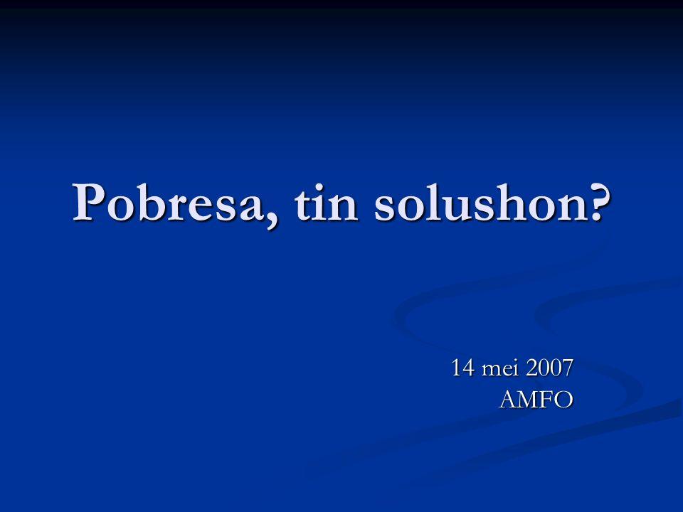 Pobresa, tin solushon? 14 mei 2007 AMFO