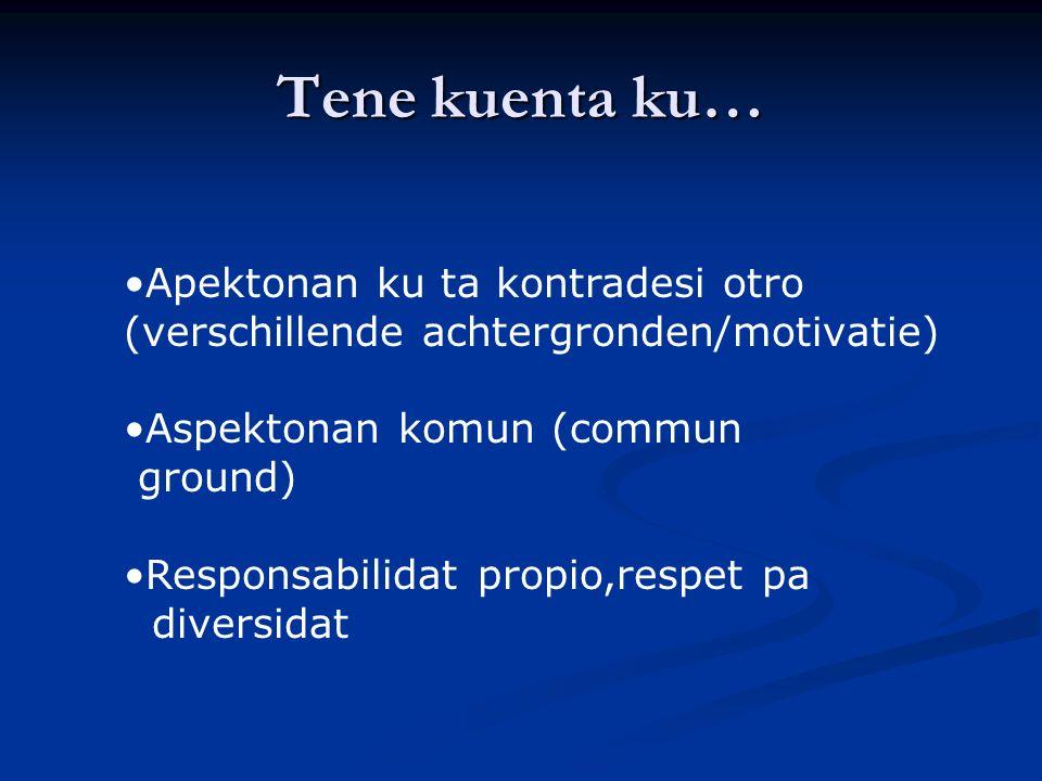 Tene kuenta ku… Apektonan ku ta kontradesi otro (verschillende achtergronden/motivatie) Aspektonan komun (commun ground) Responsabilidat propio,respet