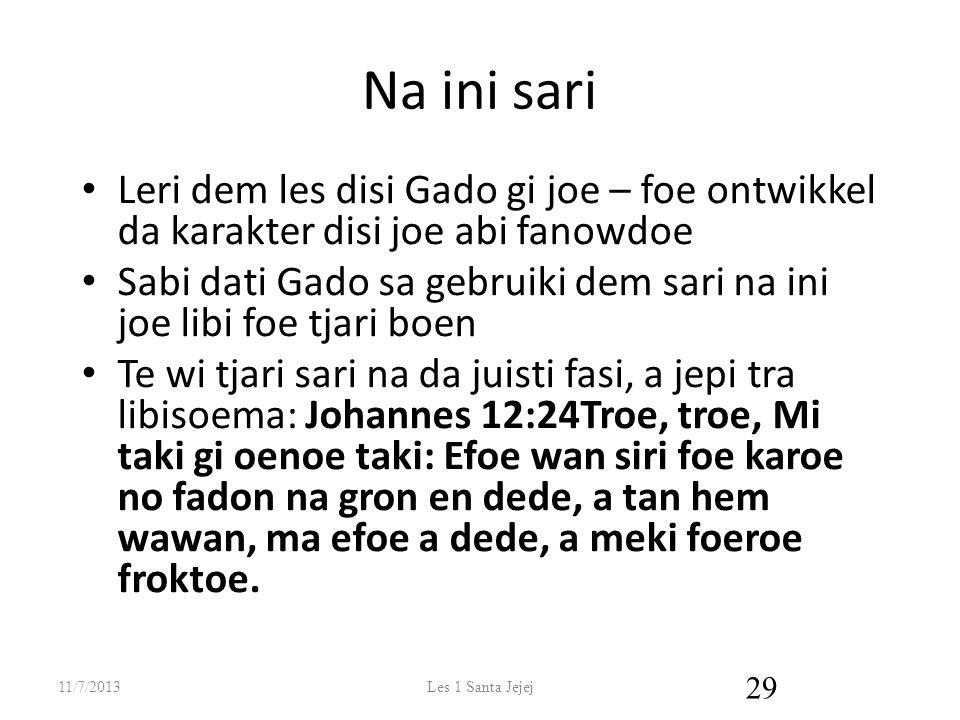 Na ini sari Leri dem les disi Gado gi joe – foe ontwikkel da karakter disi joe abi fanowdoe Sabi dati Gado sa gebruiki dem sari na ini joe libi foe tjari boen Te wi tjari sari na da juisti fasi, a jepi tra libisoema: Johannes 12:24Troe, troe, Mi taki gi oenoe taki: Efoe wan siri foe karoe no fadon na gron en dede, a tan hem wawan, ma efoe a dede, a meki foeroe froktoe.