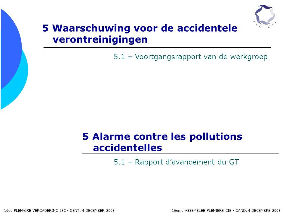 16de PLENAIRE VERGADERING ISC - GENT, 4 DECEMBER 2008 16ème ASSEMBLEE PLENIERE CIE - GAND, 4 DECEMBRE 2008 5 Waarschuwing voor de accidentele verontreinigingen 5 Alarme contre les pollutions accidentelles 5.1 – Voortgangsrapport van de werkgroep 5.1 – Rapport davancement du GT