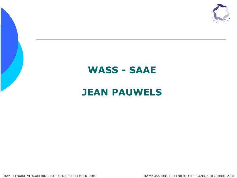 16de PLENAIRE VERGADERING ISC - GENT, 4 DECEMBER 2008 16ème ASSEMBLEE PLENIERE CIE - GAND, 4 DECEMBRE 2008 WASS - SAAE JEAN PAUWELS