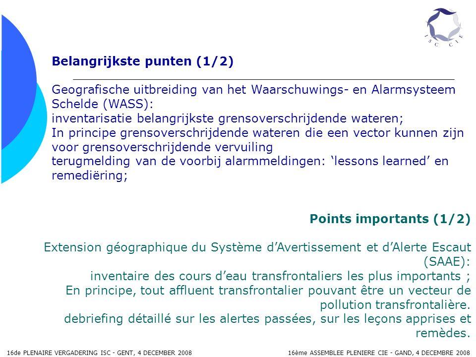 16de PLENAIRE VERGADERING ISC - GENT, 4 DECEMBER 2008 16ème ASSEMBLEE PLENIERE CIE - GAND, 4 DECEMBRE 2008 Belangrijkste punten (1/2) Geografische uitbreiding van het Waarschuwings- en Alarmsysteem Schelde (WASS): inventarisatie belangrijkste grensoverschrijdende wateren; In principe grensoverschrijdende wateren die een vector kunnen zijn voor grensoverschrijdende vervuiling terugmelding van de voorbij alarmmeldingen: lessons learned en remediëring; Points importants (1/2) Extension géographique du Système dAvertissement et dAlerte Escaut (SAAE): inventaire des cours deau transfrontaliers les plus importants ; En principe, tout affluent transfrontalier pouvant être un vecteur de pollution transfrontalière.