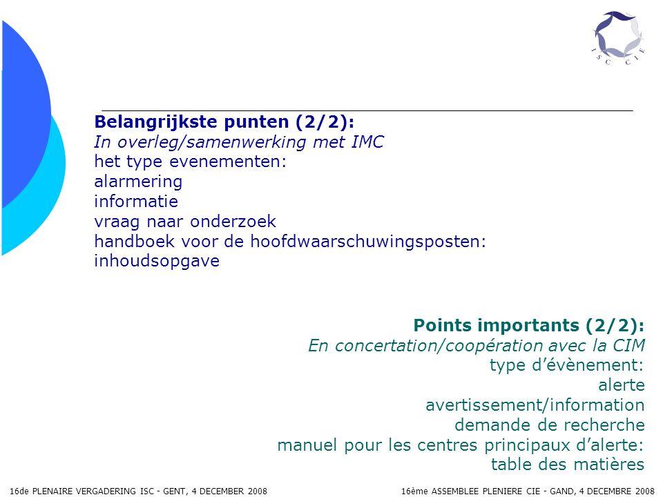 16de PLENAIRE VERGADERING ISC - GENT, 4 DECEMBER 2008 16ème ASSEMBLEE PLENIERE CIE - GAND, 4 DECEMBRE 2008 Belangrijkste punten (2/2): In overleg/samenwerking met IMC het type evenementen: alarmering informatie vraag naar onderzoek handboek voor de hoofdwaarschuwingsposten: inhoudsopgave Points importants (2/2): En concertation/coopération avec la CIM type dévènement: alerte avertissement/information demande de recherche manuel pour les centres principaux dalerte: table des matières