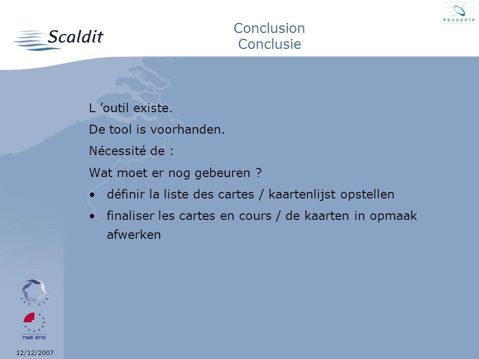 12/12/2007 Conclusion Conclusie L outil existe. De tool is voorhanden. Nécessité de : Wat moet er nog gebeuren ? définir la liste des cartes / kaarten