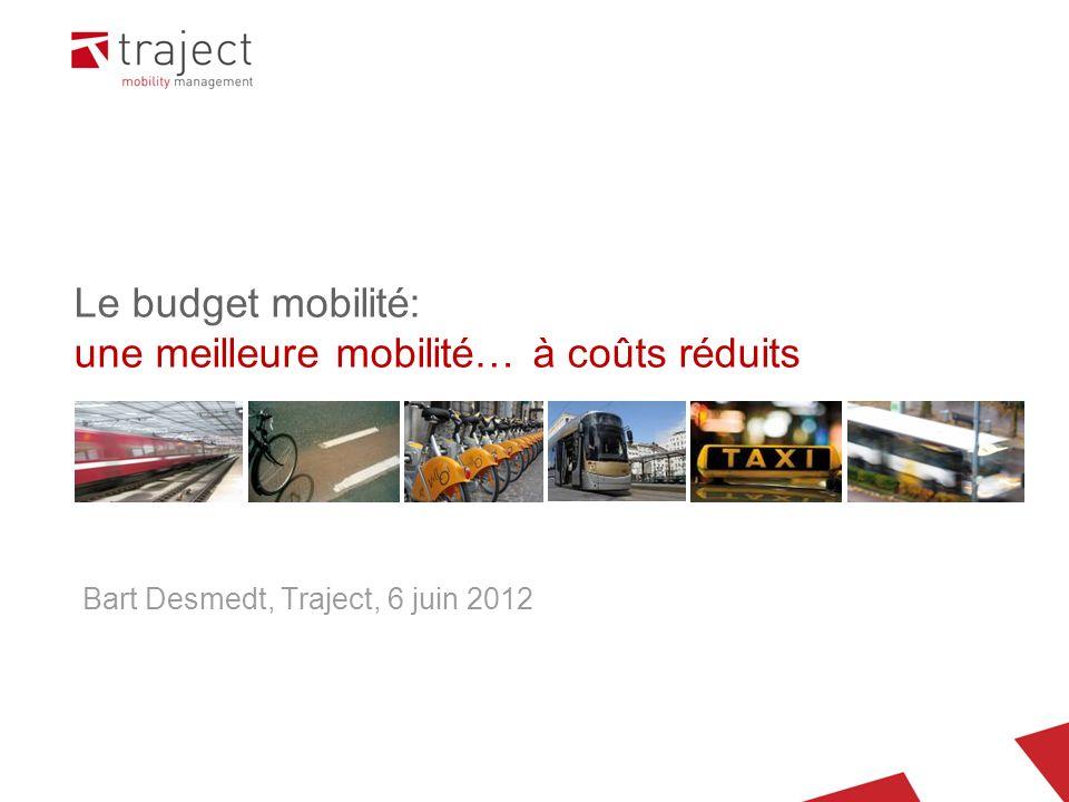 Le budget mobilité: une meilleure mobilité… à coûts réduits Bart Desmedt, Traject, 6 juin 2012
