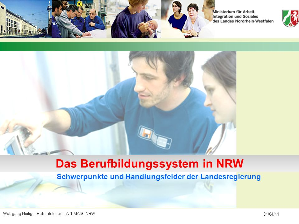 Wolfgang Heiliger Referatsleiter II A 1 MAIS NRW 01/04/11 Schwerpunkte und Handlungsfelder der Landesregierung Das Berufbildungssystem in NRW