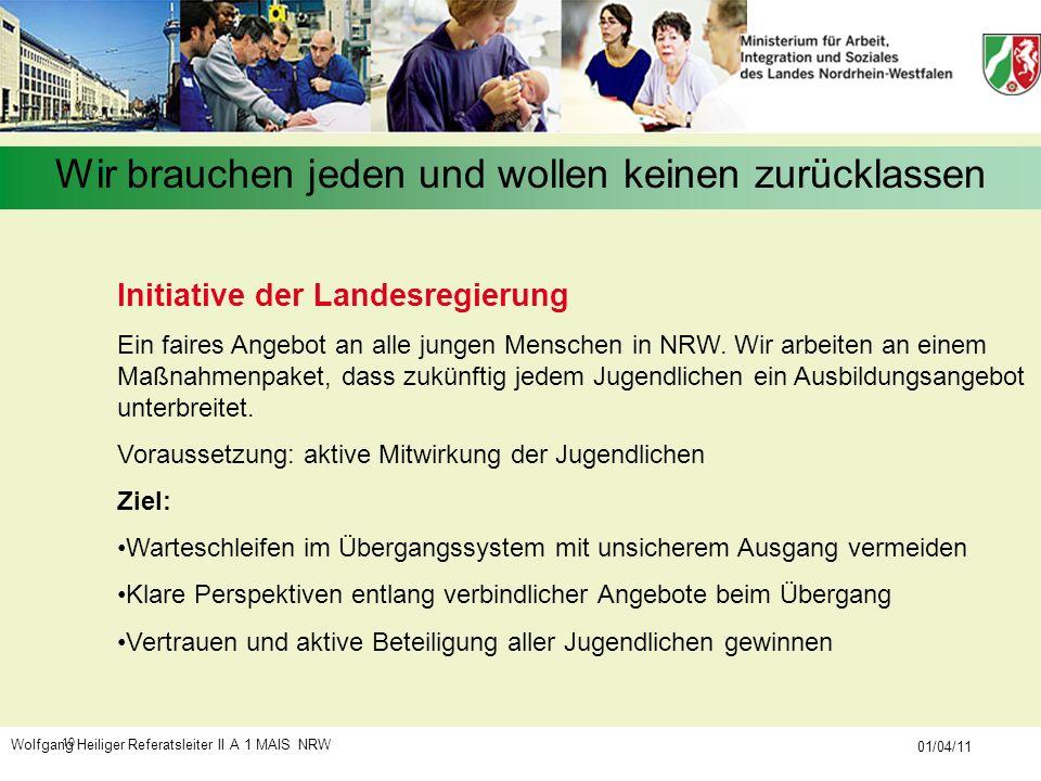 Wolfgang Heiliger Referatsleiter II A 1 MAIS NRW 01/04/11 10 Wir brauchen jeden und wollen keinen zurücklassen Initiative der Landesregierung Ein fair