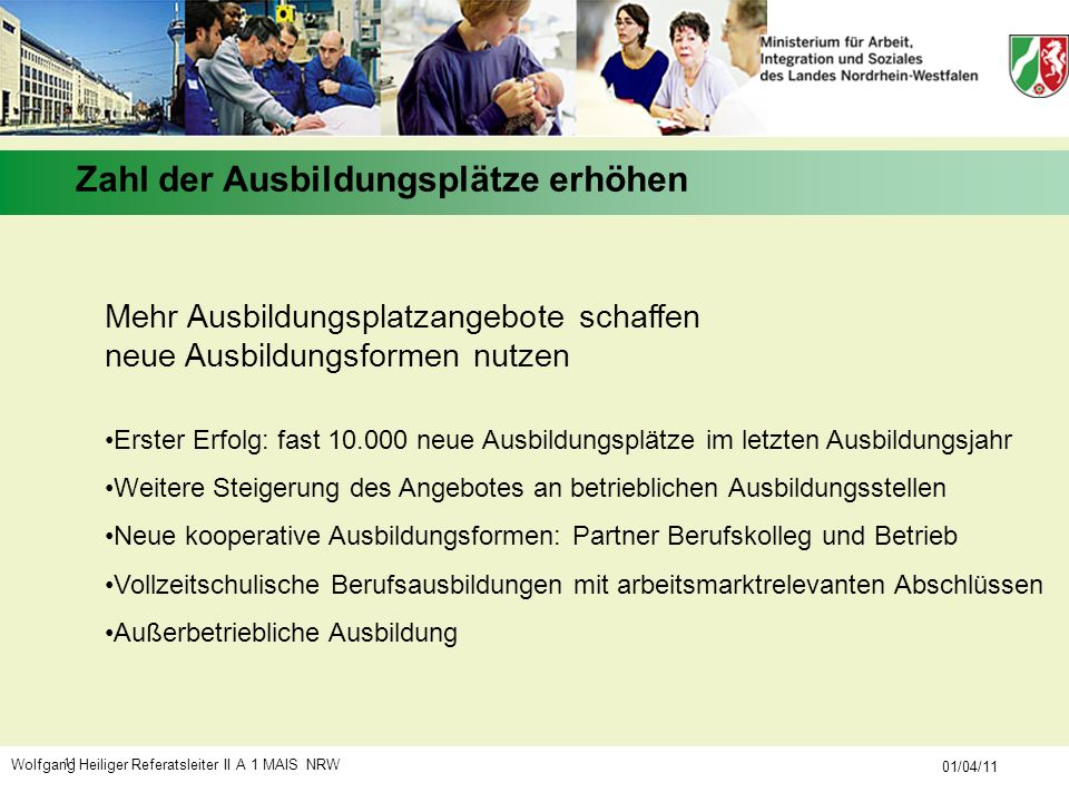 Wolfgang Heiliger Referatsleiter II A 1 MAIS NRW 01/04/11 11 Mehr Ausbildungsplatzangebote schaffen neue Ausbildungsformen nutzen Erster Erfolg: fast