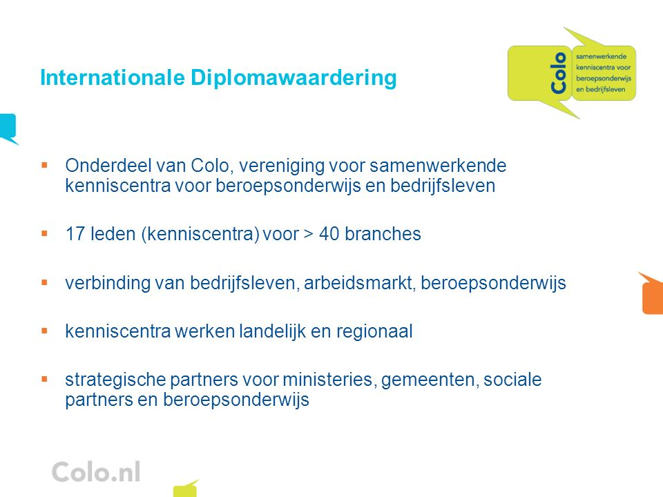Internationale Diplomawaardering Onderdeel van Colo, vereniging voor samenwerkende kenniscentra voor beroepsonderwijs en bedrijfsleven 17 leden (kenni