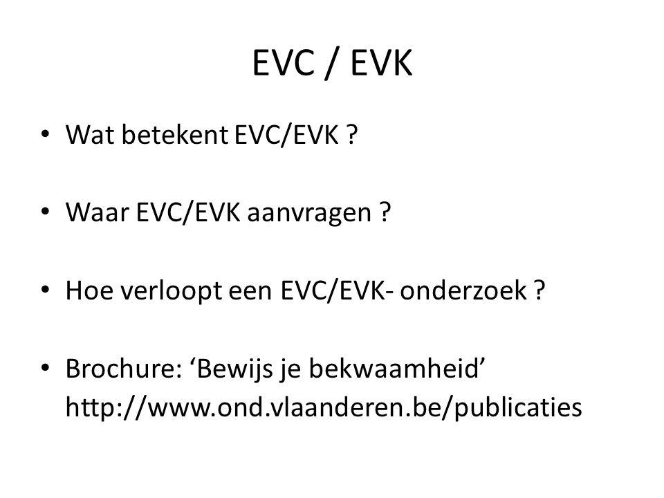 EVC / EVK Wat betekent EVC/EVK ? Waar EVC/EVK aanvragen ? Hoe verloopt een EVC/EVK- onderzoek ? Brochure: Bewijs je bekwaamheid http://www.ond.vlaande