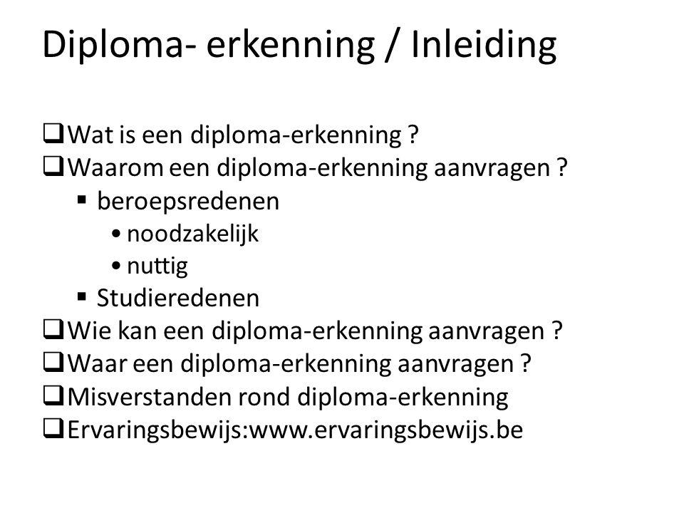 Diploma- erkenning / Inleiding Wat is een diploma-erkenning ? Waarom een diploma-erkenning aanvragen ? beroepsredenen noodzakelijk nuttig Studieredene