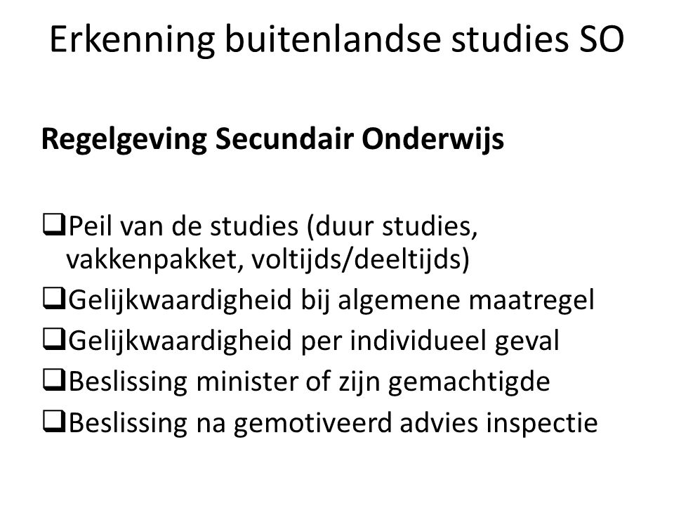 Erkenning buitenlandse studies SO Regelgeving Secundair Onderwijs Peil van de studies (duur studies, vakkenpakket, voltijds/deeltijds) Gelijkwaardighe