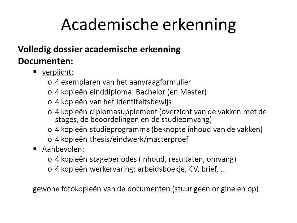 Academische erkenning Volledig dossier academische erkenning Documenten: verplicht: o4 exemplaren van het aanvraagformulier o4 kopieën einddiploma: Ba