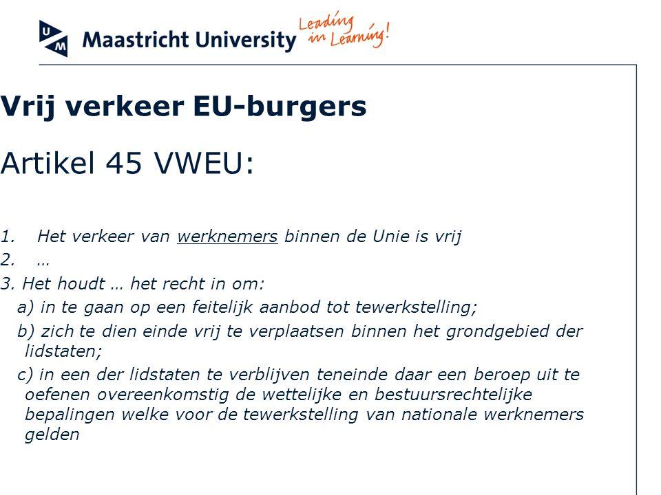 Vrij verkeer EU-burgers Artikel 45 VWEU: 1.Het verkeer van werknemers binnen de Unie is vrij 2.… 3. Het houdt … het recht in om: a) in te gaan op een