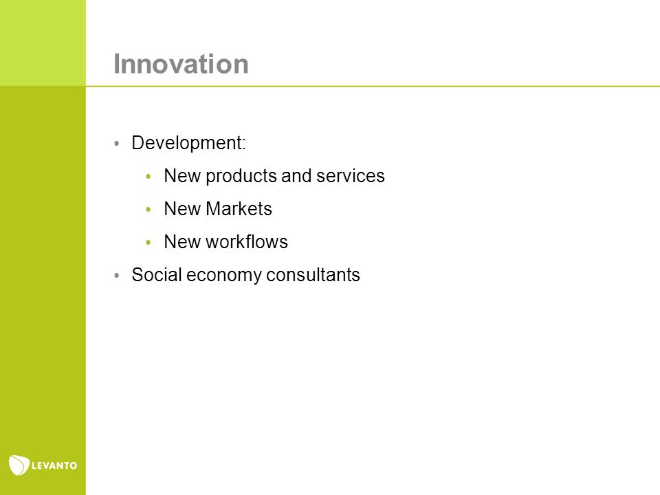 Innovation Development: New products and services New Markets New workflows Social economy consultants