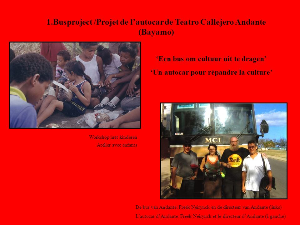 1.Busproject /Projet de lautocar de Teatro Callejero Andante (Bayamo) Een bus om cultuur uit te dragen Un autocar pour répandre la culture Workshop met kinderen Atelier avec enfants De bus van Andante: Freek Neirynck en de directeur van Andante (links) Lautocar d Andante: Freek Neirynck et le directeur d Andante (à gauche)