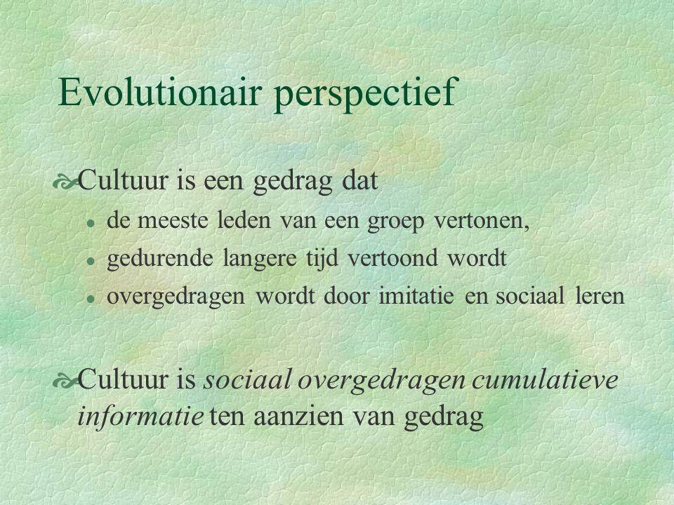 Evolutionair perspectief  Cultuur is een gedrag dat l de meeste leden van een groep vertonen, l gedurende langere tijd vertoond wordt l overgedragen