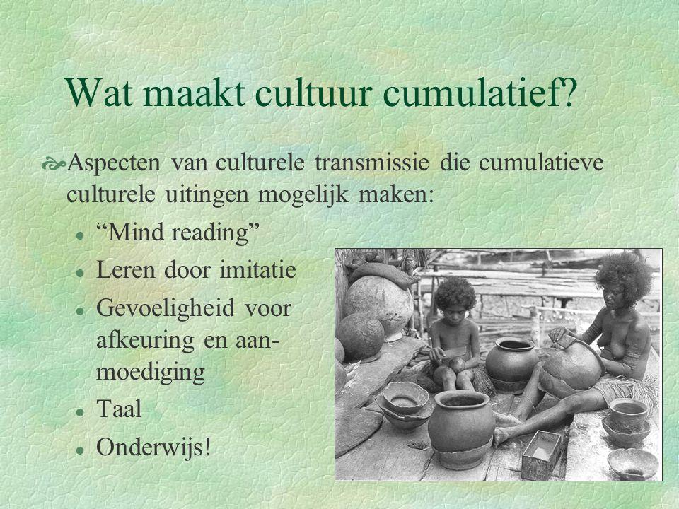 """Wat maakt cultuur cumulatief?  Aspecten van culturele transmissie die cumulatieve culturele uitingen mogelijk maken: l """"Mind reading"""" l Leren door im"""