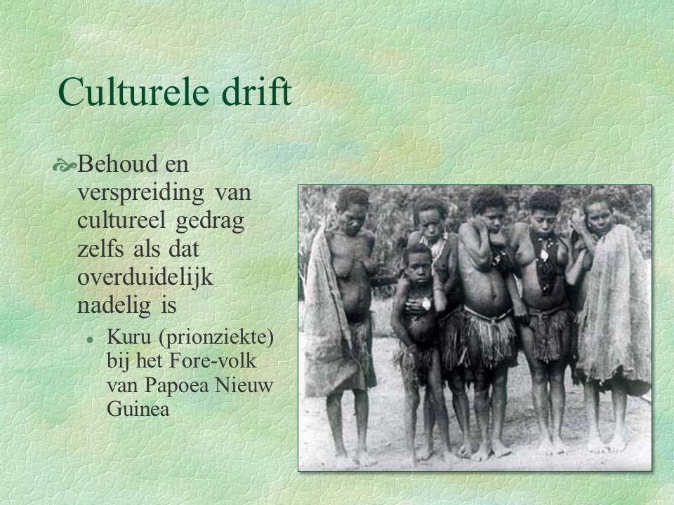 Culturele drift  Behoud en verspreiding van cultureel gedrag zelfs als dat overduidelijk nadelig is l Kuru (prionziekte) bij het Fore-volk van Papoea