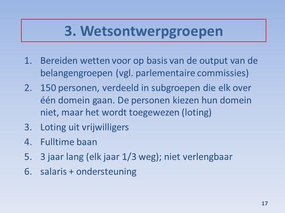 3. Wetsontwerpgroepen 1.Bereiden wetten voor op basis van de output van de belangengroepen (vgl. parlementaire commissies) 2.150 personen, verdeeld in