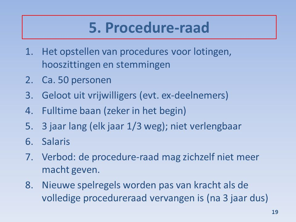5. Procedure-raad 1.Het opstellen van procedures voor lotingen, hooszittingen en stemmingen 2.Ca. 50 personen 3.Geloot uit vrijwilligers (evt. ex-deel