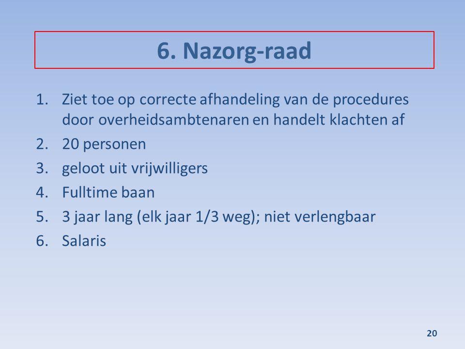 6. Nazorg-raad 1.Ziet toe op correcte afhandeling van de procedures door overheidsambtenaren en handelt klachten af 2.20 personen 3.geloot uit vrijwil