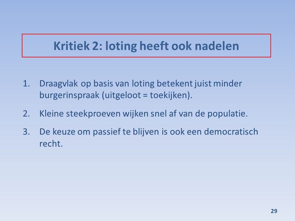 Kritiek 2: loting heeft ook nadelen 1.Draagvlak op basis van loting betekent juist minder burgerinspraak (uitgeloot = toekijken). 2.Kleine steekproeve