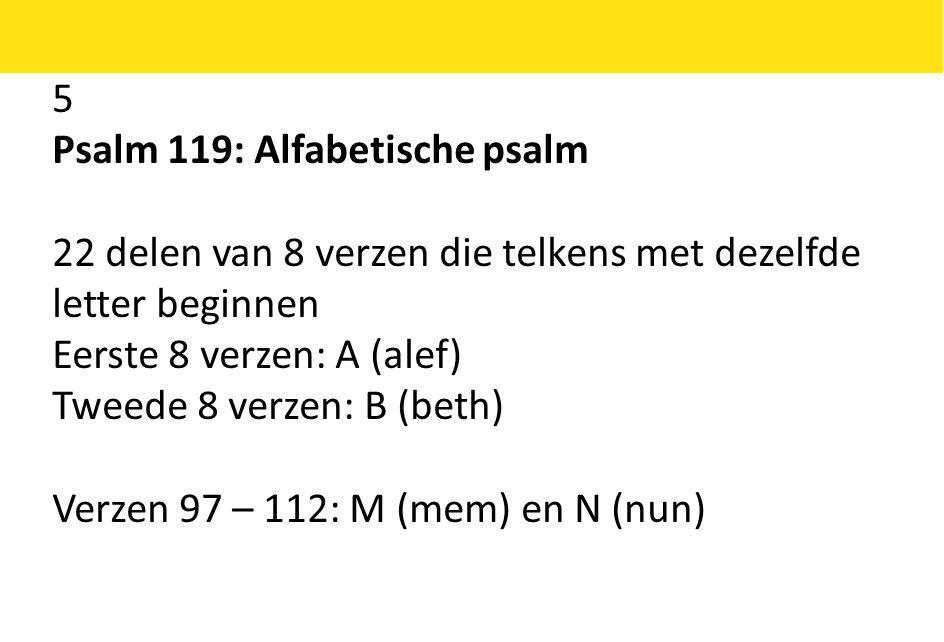 5 Psalm 119: Alfabetische psalm 22 delen van 8 verzen die telkens met dezelfde letter beginnen Eerste 8 verzen: A (alef) Tweede 8 verzen: B (beth) Verzen 97 – 112: M (mem) en N (nun)