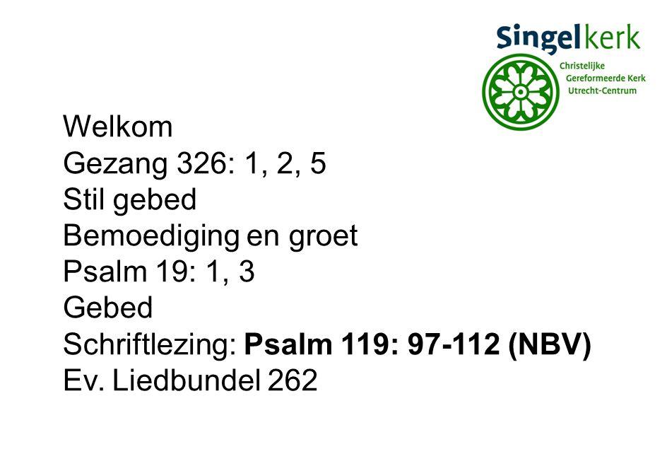 Welkom Gezang 326: 1, 2, 5 Stil gebed Bemoediging en groet Psalm 19: 1, 3 Gebed Schriftlezing: Psalm 119: 97-112 (NBV) Ev.