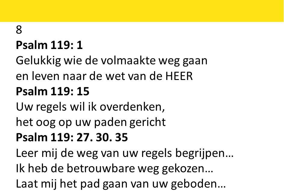 8 Psalm 119: 1 Gelukkig wie de volmaakte weg gaan en leven naar de wet van de HEER Psalm 119: 15 Uw regels wil ik overdenken, het oog op uw paden gericht Psalm 119: 27.