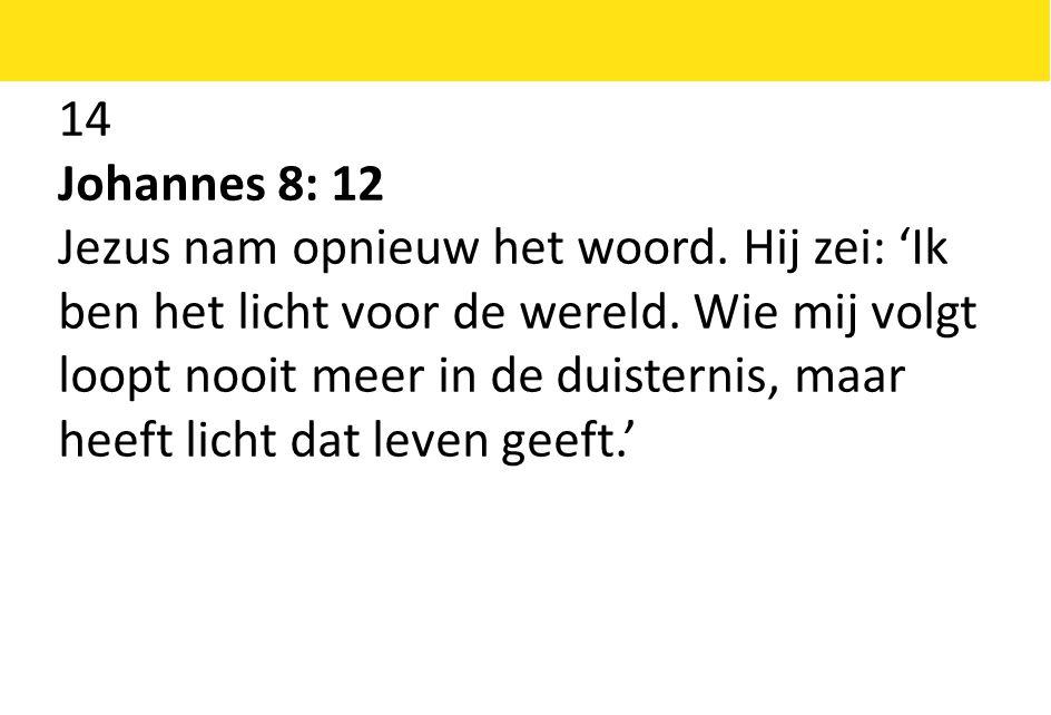 14 Johannes 8: 12 Jezus nam opnieuw het woord.Hij zei: 'Ik ben het licht voor de wereld.